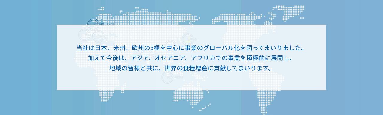 当社は日本、米州、欧州の3極を中心に事業のグローバル化を図ってまいりました。 加えて今後は、アジア、オセアニア、アフリカでの事業を積極的に展開し、 地域の皆様と共に、世界の食糧増産に貢献してまいります。